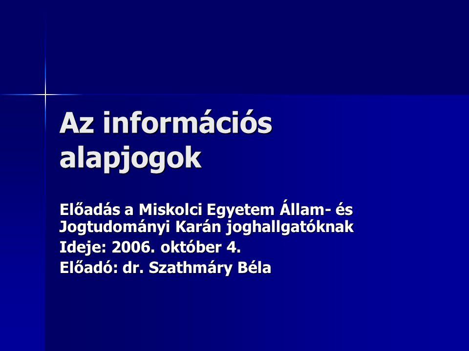 Az információs alapjogok Előadás a Miskolci Egyetem Állam- és Jogtudományi Karán joghallgatóknak Ideje: 2006. október 4. Előadó: dr. Szathmáry Béla
