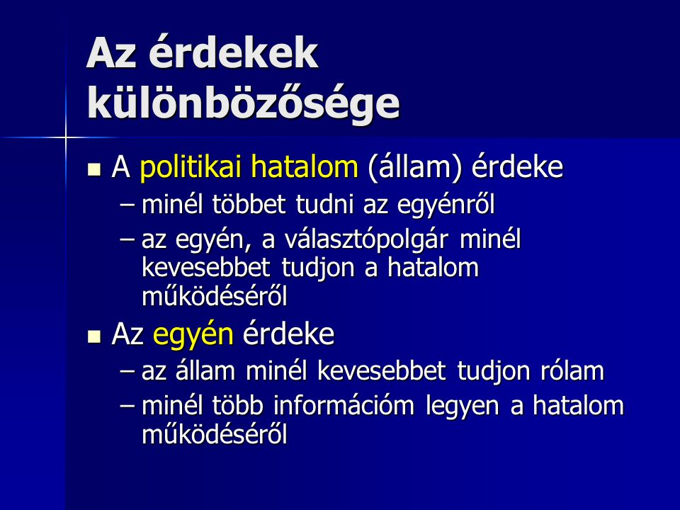 Az érdekek különbözősége A politikai hatalom (állam) érdeke A politikai hatalom (állam) érdeke –minél többet tudni az egyénről –az egyén, a választópo