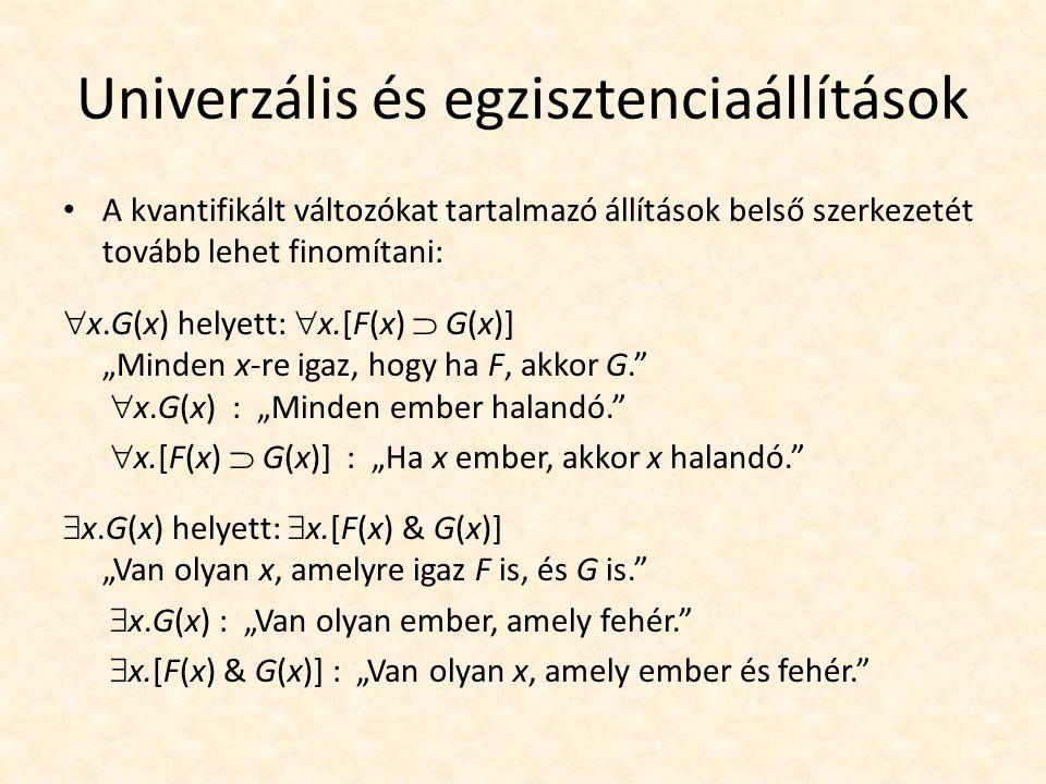 """Univerzális és egzisztenciaállítások A kvantifikált változókat tartalmazó állítások belső szerkezetét tovább lehet finomítani:  x.G(x) helyett:  x.[F(x)  G(x)] """"Minden x-re igaz, hogy ha F, akkor G.  x.G(x) : """"Minden ember halandó.  x.[F(x)  G(x)] : """"Ha x ember, akkor x halandó.  x.G(x) helyett:  x.[F(x) & G(x)] """"Van olyan x, amelyre igaz F is, és G is.  x.G(x) : """"Van olyan ember, amely fehér.  x.[F(x) & G(x)] : """"Van olyan x, amely ember és fehér."""