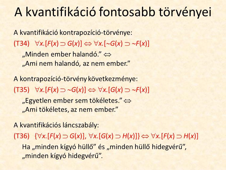 """A kvantifikáció fontosabb törvényei A kvantifikáció kontrapozíció-törvénye: (T34)  x.[F(x)  G(x)]   x.[  G(x)   F(x)] """"Minden ember halandó.  """"Ami nem halandó, az nem ember. A kontrapozíció-törvény következménye: (T35)  x.[F(x)   G(x)]   x.[G(x)   F(x)] """"Egyetlen ember sem tökéletes.  """"Ami tökéletes, az nem ember. A kvantifikációs láncszabály: (T36) {  x.[F(x)  G(x)],  x.[G(x)  H(x)]}   x.[F(x)  H(x)] Ha """"minden kígyó hüllő és """"minden hüllő hidegvérű , """"minden kígyó hidegvérű ."""