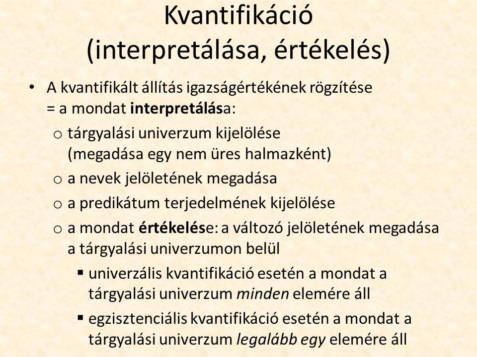 Kvantifikáció (interpretálása, értékelés) A kvantifikált állítás igazságértékének rögzítése = a mondat interpretálása: o tárgyalási univerzum kijelölése (megadása egy nem üres halmazként) o a nevek jelöletének megadása o a predikátum terjedelmének kijelölése o a mondat értékelése: a változó jelöletének megadása a tárgyalási univerzumon belül  univerzális kvantifikáció esetén a mondat a tárgyalási univerzum minden elemére áll  egzisztenciális kvantifikáció esetén a mondat a tárgyalási univerzum legalább egy elemére áll