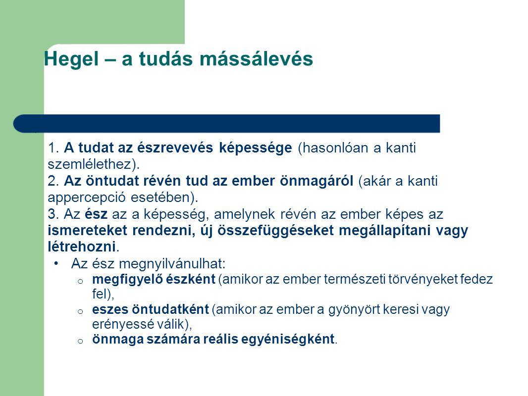 Hegel – a tudás mássálevés 1. A tudat az észrevevés képessége (hasonlóan a kanti szemlélethez). 2. Az öntudat révén tud az ember önmagáról (akár a kan