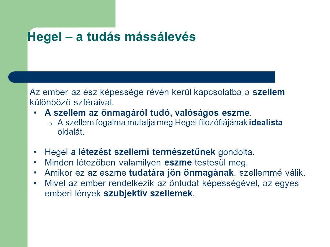 Hegel – a tudás mássálevés Az ember az ész képessége révén kerül kapcsolatba a szellem különböző szféráival. A szellem az önmagáról tudó, valóságos es