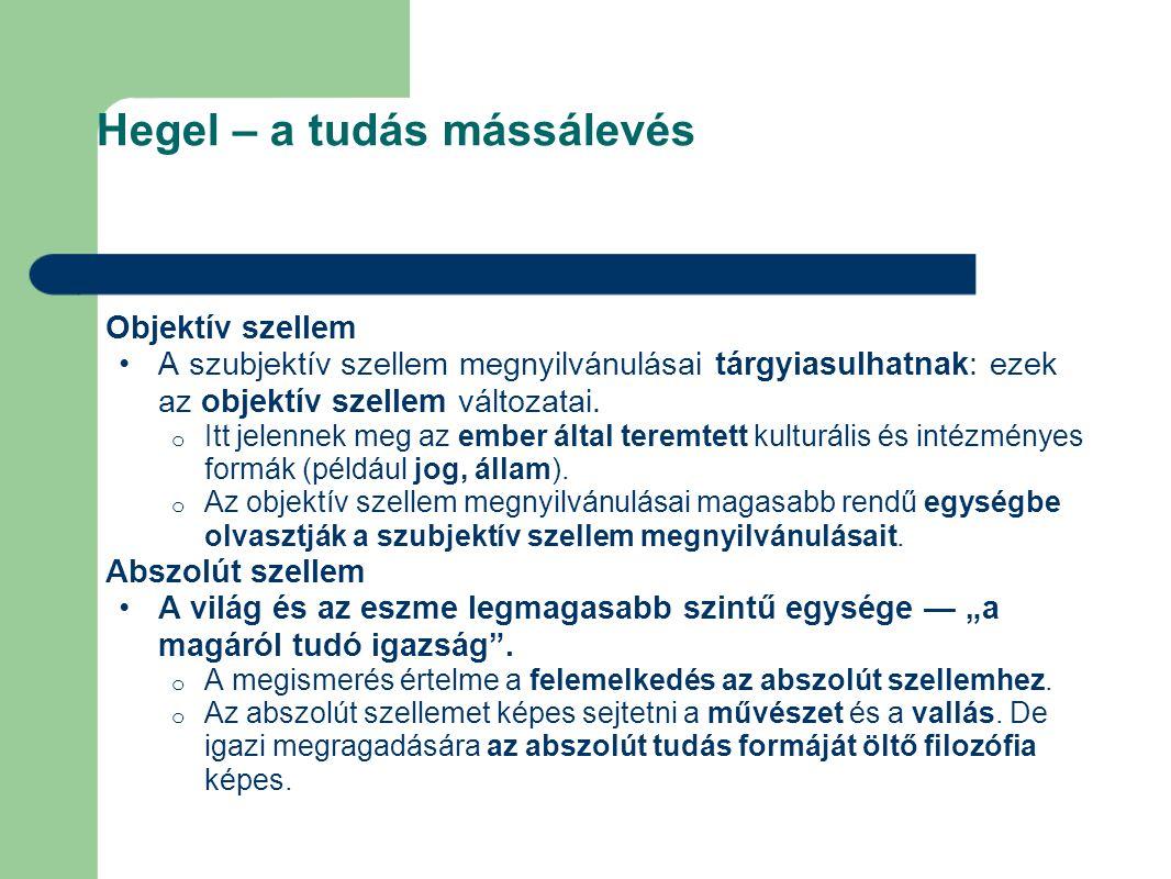 Hegel – a tudás mássálevés Objektív szellem A szubjektív szellem megnyilvánulásai tárgyiasulhatnak: ezek az objektív szellem változatai. o Itt jelenne