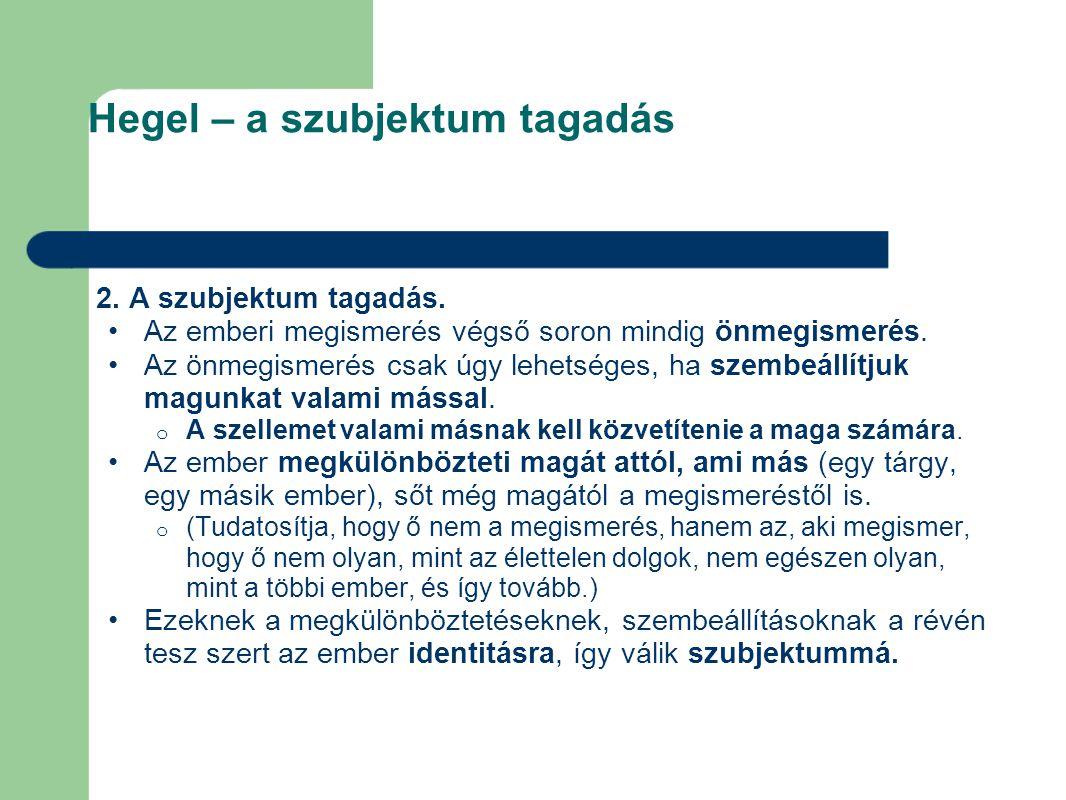 Hegel – a szubjektum tagadás 2. A szubjektum tagadás. Az emberi megismerés végső soron mindig önmegismerés. Az önmegismerés csak úgy lehetséges, ha sz