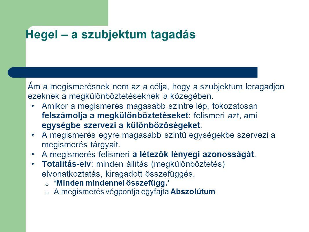Hegel – a szubjektum tagadás Ám a megismerésnek nem az a célja, hogy a szubjektum leragadjon ezeknek a megkülönböztetéseknek a közegében. Amikor a meg