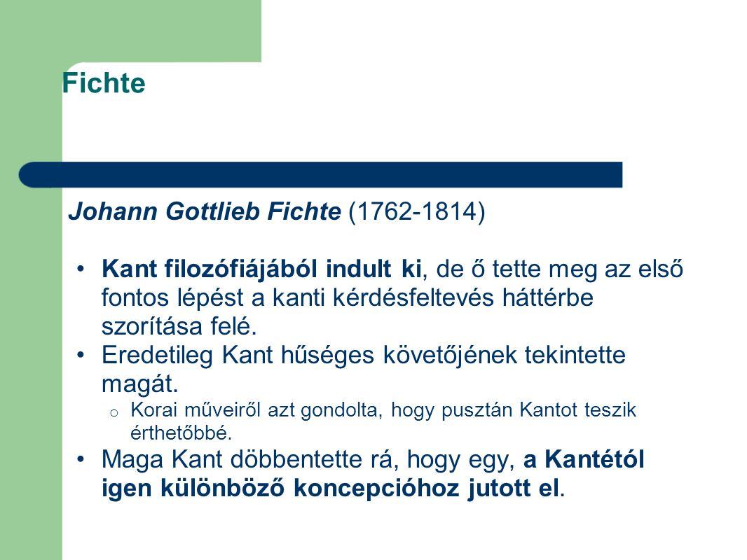 Fichte Johann Gottlieb Fichte (1762-1814) Kant filozófiájából indult ki, de ő tette meg az első fontos lépést a kanti kérdésfeltevés háttérbe szorítás