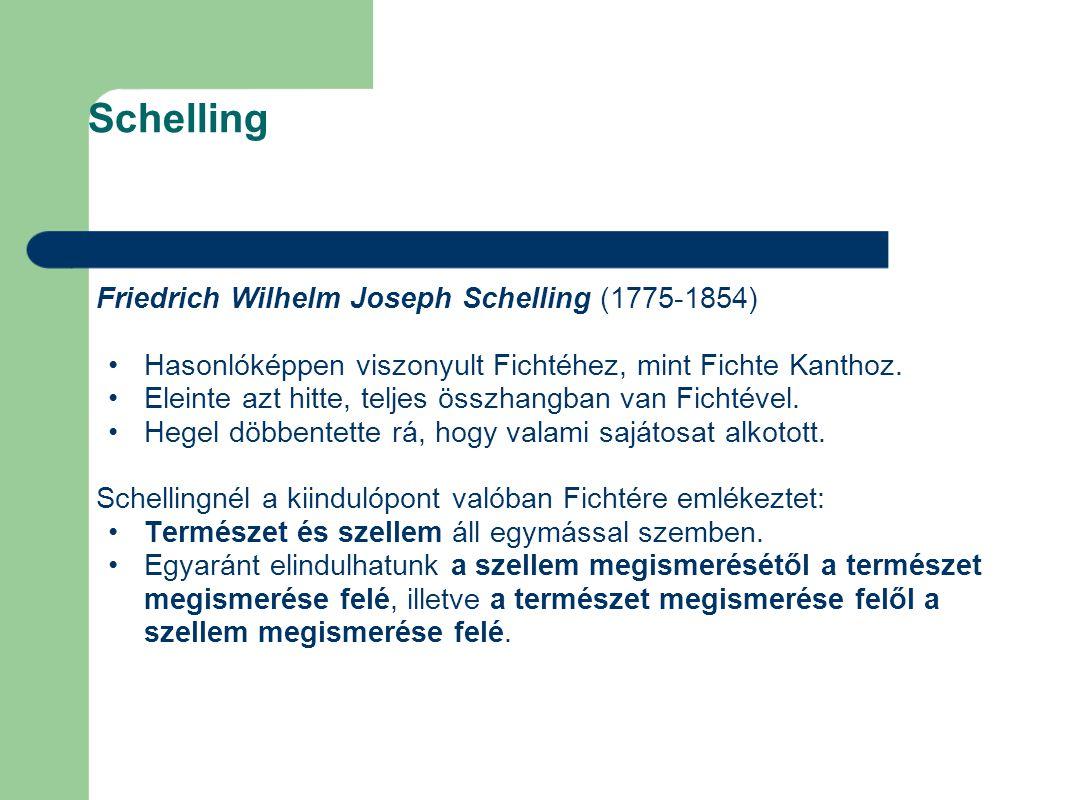 Schelling Friedrich Wilhelm Joseph Schelling (1775-1854) Hasonlóképpen viszonyult Fichtéhez, mint Fichte Kanthoz. Eleinte azt hitte, teljes összhangb