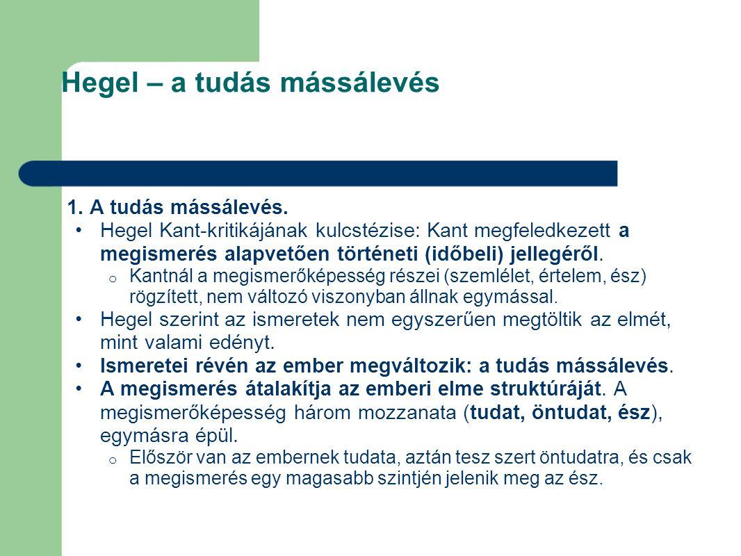Hegel – a tudás mássálevés 1. A tudás mássálevés. Hegel Kant-kritikájának kulcstézise: Kant megfeledkezett a megismerés alapvetően történeti (időbeli)