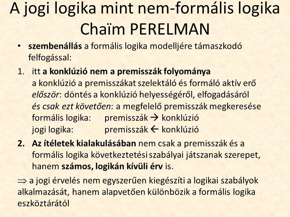 A jogi logika mint nem-formális logika Chaïm PERELMAN szembenállás a formális logika modelljére támaszkodó felfogással: 1.itt a konklúzió nem a premisszák folyománya a konklúzió a premisszákat szelektáló és formáló aktív erő először: döntés a konklúzió helyességéről, elfogadásáról és csak ezt követően: a megfelelő premisszák megkeresése formális logika: premisszák  konklúzió jogi logika: premisszák  konklúzió 2.Az ítéletek kialakulásában nem csak a premisszák és a formális logika következtetési szabályai játszanak szerepet, hanem számos, logikán kívüli érv is.