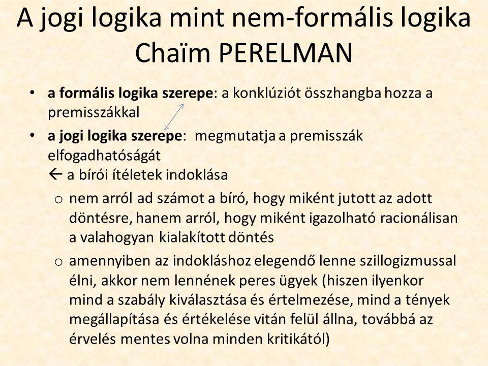 A jogi logika mint nem-formális logika Chaïm PERELMAN a formális logika szerepe: a konklúziót összhangba hozza a premisszákkal a jogi logika szerepe: megmutatja a premisszák elfogadhatóságát  a bírói ítéletek indoklása o nem arról ad számot a bíró, hogy miként jutott az adott döntésre, hanem arról, hogy miként igazolható racionálisan a valahogyan kialakított döntés o amennyiben az indokláshoz elegendő lenne szillogizmussal élni, akkor nem lennének peres ügyek (hiszen ilyenkor mind a szabály kiválasztása és értelmezése, mind a tények megállapítása és értékelése vitán felül állna, továbbá az érvelés mentes volna minden kritikától)