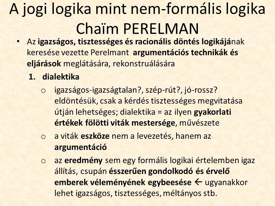 A jogi logika mint nem-formális logika Chaïm PERELMAN Az igazságos, tisztességes és racionális döntés logikájának keresése vezette Perelmant argumentációs technikák és eljárások meglátására, rekonstruálására 1.dialektika o igazságos-igazságtalan?, szép-rút?, jó-rossz.