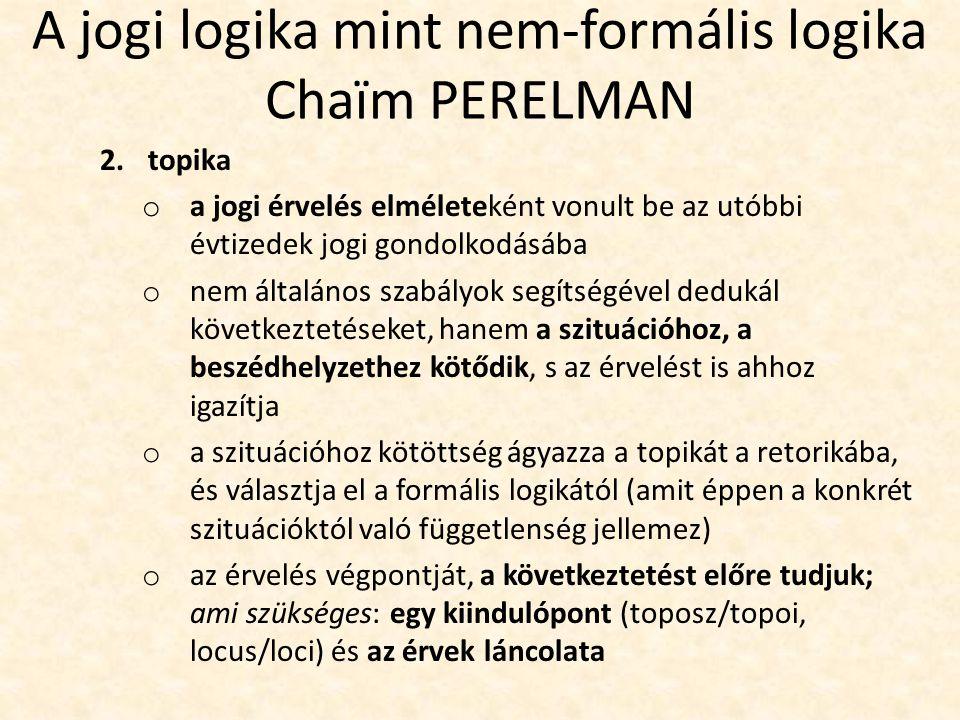 A jogi logika mint nem-formális logika Chaïm PERELMAN 2.topika o a jogi érvelés elméleteként vonult be az utóbbi évtizedek jogi gondolkodásába o nem általános szabályok segítségével dedukál következtetéseket, hanem a szituációhoz, a beszédhelyzethez kötődik, s az érvelést is ahhoz igazítja o a szituációhoz kötöttség ágyazza a topikát a retorikába, és választja el a formális logikától (amit éppen a konkrét szituációktól való függetlenség jellemez) o az érvelés végpontját, a következtetést előre tudjuk; ami szükséges: egy kiindulópont (toposz/topoi, locus/loci) és az érvek láncolata