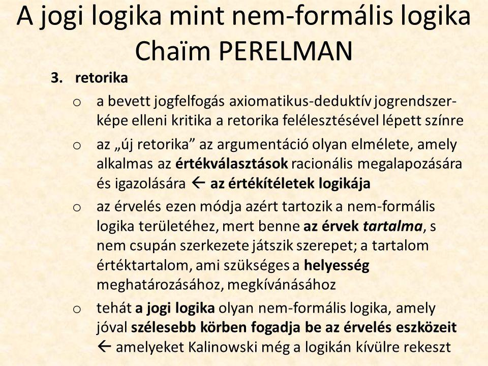 """A jogi logika mint nem-formális logika Chaïm PERELMAN 3.retorika o a bevett jogfelfogás axiomatikus-deduktív jogrendszer- képe elleni kritika a retorika felélesztésével lépett színre o az """"új retorika az argumentáció olyan elmélete, amely alkalmas az értékválasztások racionális megalapozására és igazolására  az értékítéletek logikája o az érvelés ezen módja azért tartozik a nem-formális logika területéhez, mert benne az érvek tartalma, s nem csupán szerkezete játszik szerepet; a tartalom értéktartalom, ami szükséges a helyesség meghatározásához, megkívánásához o tehát a jogi logika olyan nem-formális logika, amely jóval szélesebb körben fogadja be az érvelés eszközeit  amelyeket Kalinowski még a logikán kívülre rekeszt"""
