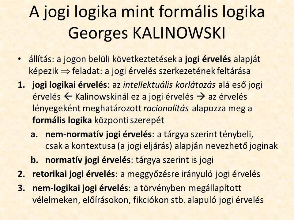 A jogi logika mint formális logika Georges KALINOWSKI állítás: a jogon belüli következtetések a jogi érvelés alapját képezik  feladat: a jogi érvelés szerkezetének feltárása 1.jogi logikai érvelés: az intellektuális korlátozás alá eső jogi érvelés  Kalinowskinál ez a jogi érvelés  az érvelés lényegeként meghatározott racionalitás alapozza meg a formális logika központi szerepét a.nem-normatív jogi érvelés: a tárgya szerint ténybeli, csak a kontextusa (a jogi eljárás) alapján nevezhető joginak b.normatív jogi érvelés: tárgya szerint is jogi 2.retorikai jogi érvelés: a meggyőzésre irányuló jogi érvelés 3.nem-logikai jogi érvelés: a törvényben megállapított vélelmeken, előírásokon, fikciókon stb.