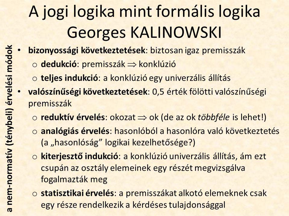 """A jogi logika mint formális logika Georges KALINOWSKI bizonyossági következtetések: biztosan igaz premisszák o dedukció: premisszák  konklúzió o teljes indukció: a konklúzió egy univerzális állítás valószínűségi következtetések: 0,5 érték fölötti valószínűségi premisszák o reduktív érvelés: okozat  ok (de az ok többféle is lehet!) o analógiás érvelés: hasonlóból a hasonlóra való következtetés (a """"hasonlóság logikai kezelhetősége?) o kiterjesztő indukció: a konklúzió univerzális állítás, ám ezt csupán az osztály elemeinek egy részét megvizsgálva fogalmazták meg o statisztikai érvelés: a premisszákat alkotó elemeknek csak egy része rendelkezik a kérdéses tulajdonsággal a nem-normatív (ténybeli) érvelési módok"""