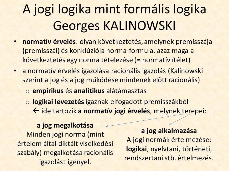 A jogi logika mint formális logika Georges KALINOWSKI normatív érvelés: olyan következtetés, amelynek premisszája (premisszái) és konklúziója norma-formula, azaz maga a következtetés egy norma tételezése (= normatív ítélet) a normatív érvelés igazolása racionális igazolás (Kalinowski szerint a jog és a jog működése mindenek előtt racionális) o empirikus és analitikus alátámasztás o logikai levezetés igaznak elfogadott premisszákból  ide tartozik a normatív jogi érvelés, melynek terepei: a jog megalkotása Minden jogi norma (mint értelem által diktált viselkedési szabály) megalkotása racionális igazolást igényel.
