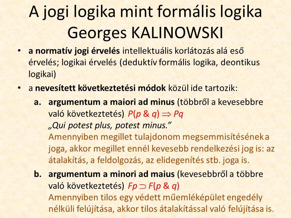 """A jogi logika mint formális logika Georges KALINOWSKI a normatív jogi érvelés intellektuális korlátozás alá eső érvelés; logikai érvelés (deduktív formális logika, deontikus logikai) a nevesített következtetési módok közül ide tartozik: a.argumentum a maiori ad minus (többről a kevesebbre való következtetés) P(p & q)  Pq """"Qui potest plus, potest minus. Amennyiben megillet tulajdonom megsemmisítésének a joga, akkor megillet ennél kevesebb rendelkezési jog is: az átalakítás, a feldolgozás, az elidegenítés stb."""