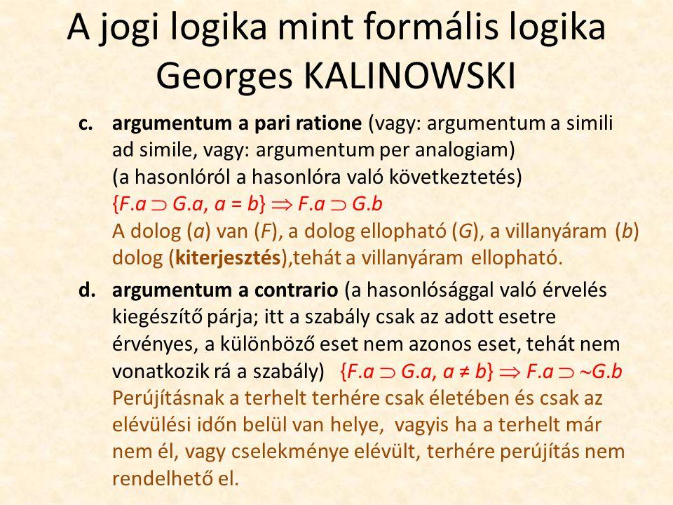 A jogi logika mint formális logika Georges KALINOWSKI c.argumentum a pari ratione (vagy: argumentum a simili ad simile, vagy: argumentum per analogiam) (a hasonlóról a hasonlóra való következtetés) {F.a  G.a, a = b}  F.a  G.b A dolog (a) van (F), a dolog ellopható (G), a villanyáram (b) dolog (kiterjesztés),tehát a villanyáram ellopható.