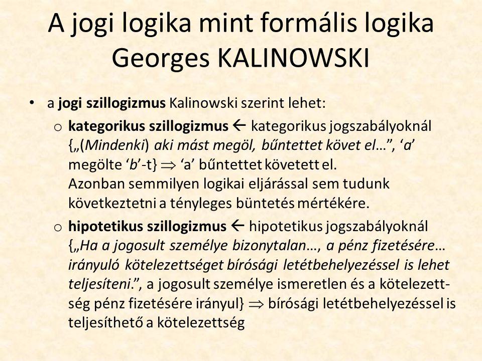 """A jogi logika mint formális logika Georges KALINOWSKI a jogi szillogizmus Kalinowski szerint lehet: o kategorikus szillogizmus  kategorikus jogszabályoknál {""""(Mindenki) aki mást megöl, bűntettet követ el… , 'a' megölte 'b'-t}  'a' bűntettet követett el."""