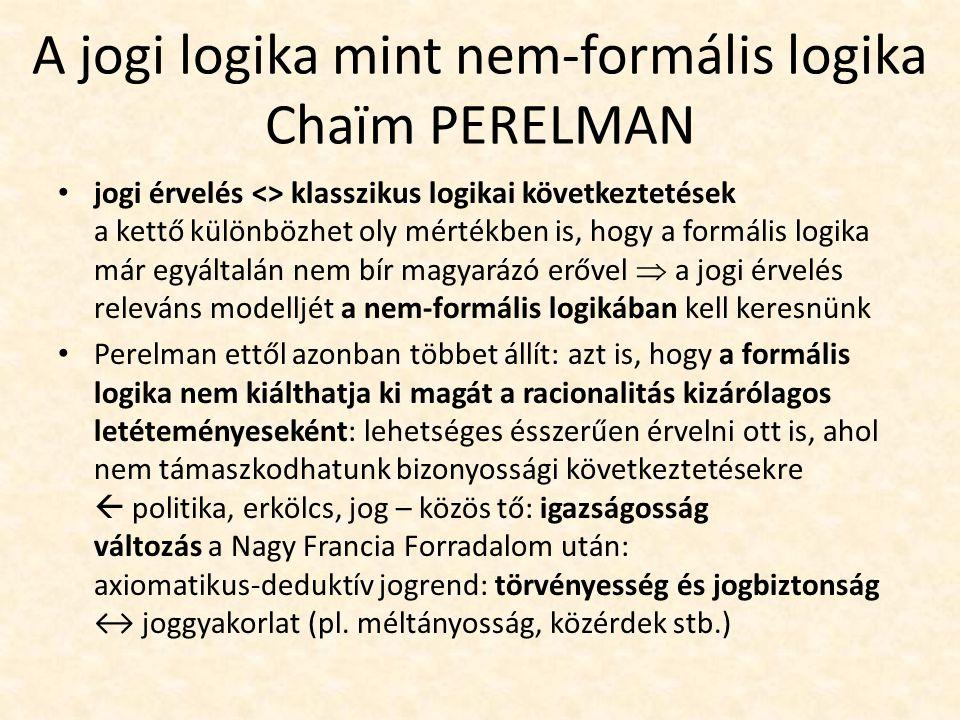 A jogi logika mint nem-formális logika Chaïm PERELMAN jogi érvelés <> klasszikus logikai következtetések a kettő különbözhet oly mértékben is, hogy a formális logika már egyáltalán nem bír magyarázó erővel  a jogi érvelés releváns modelljét a nem-formális logikában kell keresnünk Perelman ettől azonban többet állít: azt is, hogy a formális logika nem kiálthatja ki magát a racionalitás kizárólagos letéteményeseként: lehetséges ésszerűen érvelni ott is, ahol nem támaszkodhatunk bizonyossági következtetésekre  politika, erkölcs, jog – közös tő: igazságosság változás a Nagy Francia Forradalom után: axiomatikus-deduktív jogrend: törvényesség és jogbiztonság ↔ joggyakorlat (pl.