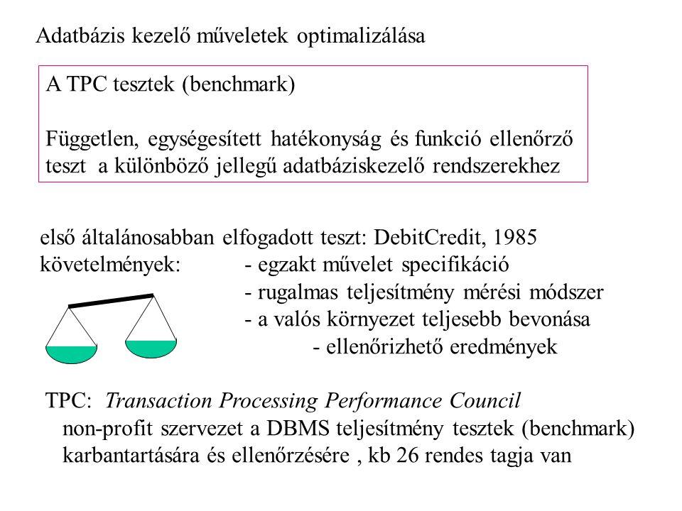 Adatbázis kezelő műveletek optimalizálása A TPC tesztek (benchmark) Független, egységesített hatékonyság és funkció ellenőrző teszt a különböző jellegű adatbáziskezelő rendszerekhez első általánosabban elfogadott teszt: DebitCredit, 1985 követelmények: - egzakt művelet specifikáció - rugalmas teljesítmény mérési módszer - a valós környezet teljesebb bevonása - ellenőrizhető eredmények TPC: Transaction Processing Performance Council non-profit szervezet a DBMS teljesítmény tesztek (benchmark) karbantartására és ellenőrzésére, kb 26 rendes tagja van