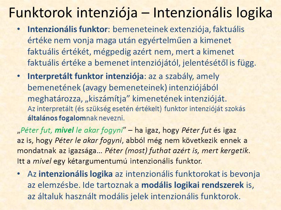 Funktorok intenziója – Intenzionális logika Intenzionális funktor: bemeneteinek extenziója, faktuális értéke nem vonja maga után egyértelműen a kimenet faktuális értékét, mégpedig azért nem, mert a kimenet faktuális értéke a bemenet intenziójától, jelentésétől is függ.