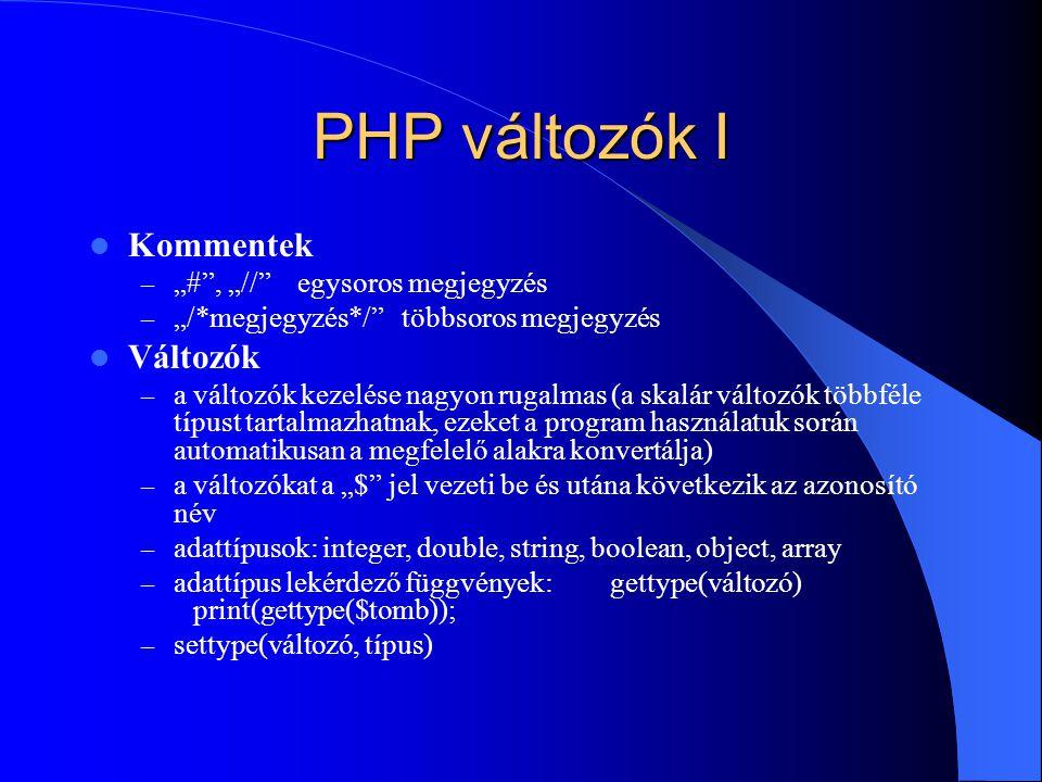 """PHP változók I Kommentek – """"# , """"// egysoros megjegyzés – """"/*megjegyzés*/ többsoros megjegyzés Változók – a változók kezelése nagyon rugalmas (a skalár változók többféle típust tartalmazhatnak, ezeket a program használatuk során automatikusan a megfelelő alakra konvertálja) – a változókat a """"$ jel vezeti be és utána következik az azonosító név – adattípusok: integer, double, string, boolean, object, array – adattípus lekérdező függvények:gettype(változó) print(gettype($tomb)); – settype(változó, típus)"""
