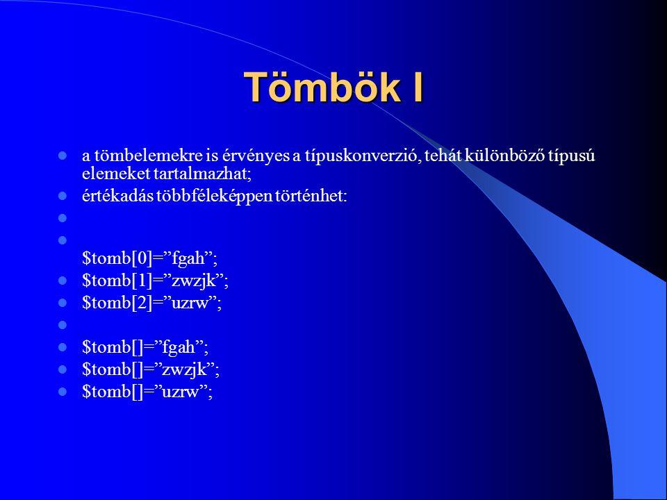 Tömbök I a tömbelemekre is érvényes a típuskonverzió, tehát különböző típusú elemeket tartalmazhat; értékadás többféleképpen történhet: $tomb[0]= fgah ; $tomb[1]= zwzjk ; $tomb[2]= uzrw ; $tomb[]= fgah ; $tomb[]= zwzjk ; $tomb[]= uzrw ;