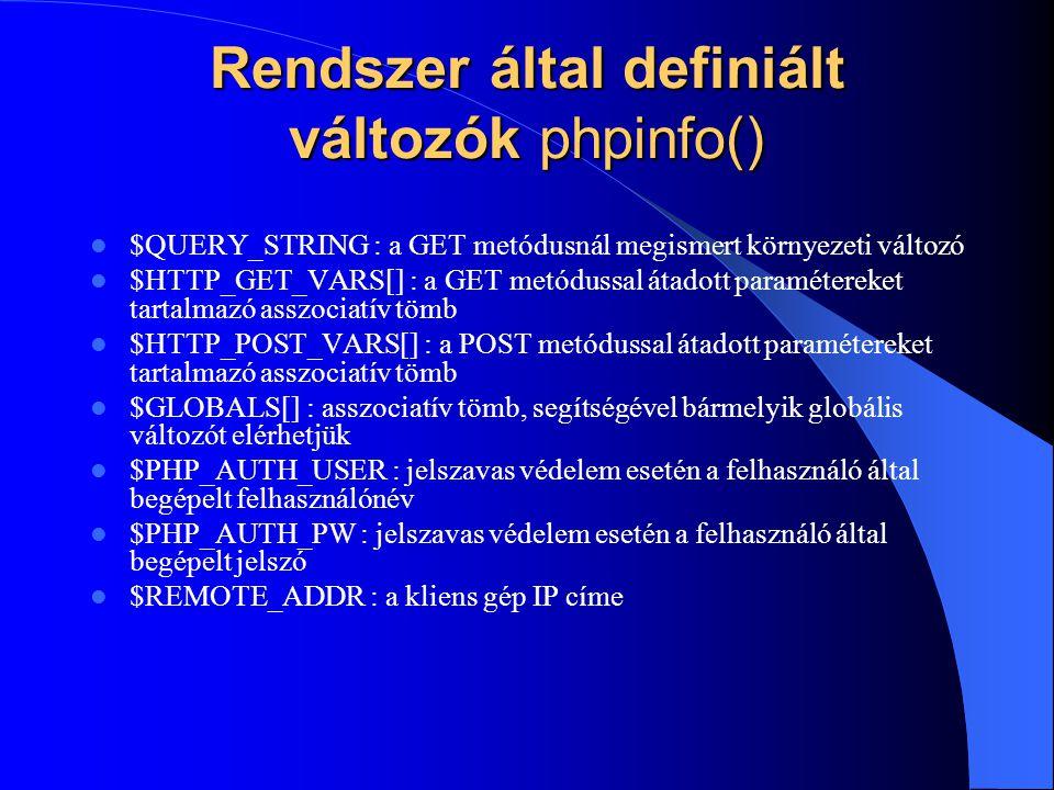 Rendszer által definiált változók phpinfo() $QUERY_STRING : a GET metódusnál megismert környezeti változó $HTTP_GET_VARS[] : a GET metódussal átadott paramétereket tartalmazó asszociatív tömb $HTTP_POST_VARS[] : a POST metódussal átadott paramétereket tartalmazó asszociatív tömb $GLOBALS[] : asszociatív tömb, segítségével bármelyik globális változót elérhetjük $PHP_AUTH_USER : jelszavas védelem esetén a felhasználó által begépelt felhasználónév $PHP_AUTH_PW : jelszavas védelem esetén a felhasználó által begépelt jelszó $REMOTE_ADDR : a kliens gép IP címe