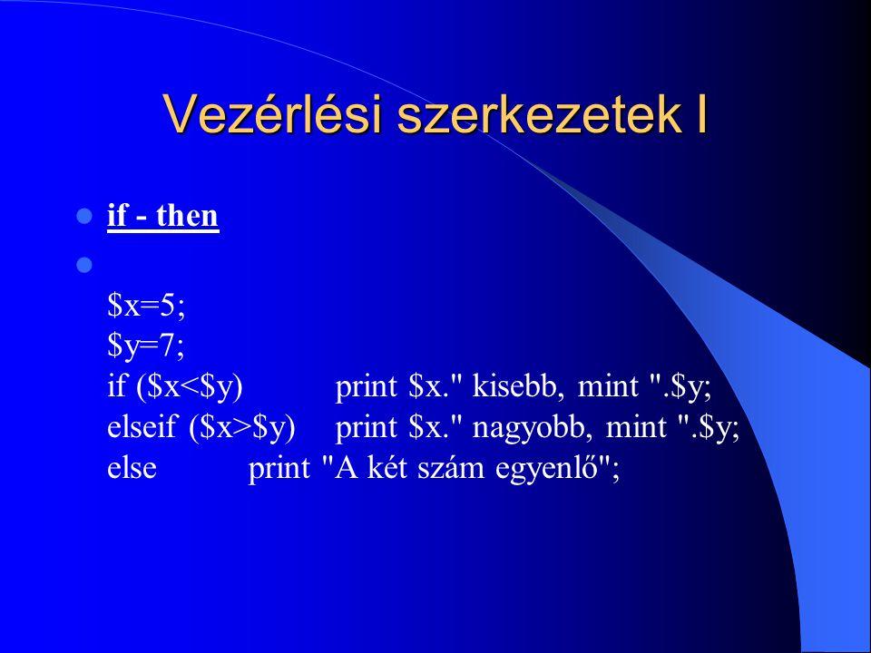 Vezérlési szerkezetek I if - then $x=5; $y=7; if ($x $y) print $x. nagyobb, mint .$y; elseprint A két szám egyenlő ;