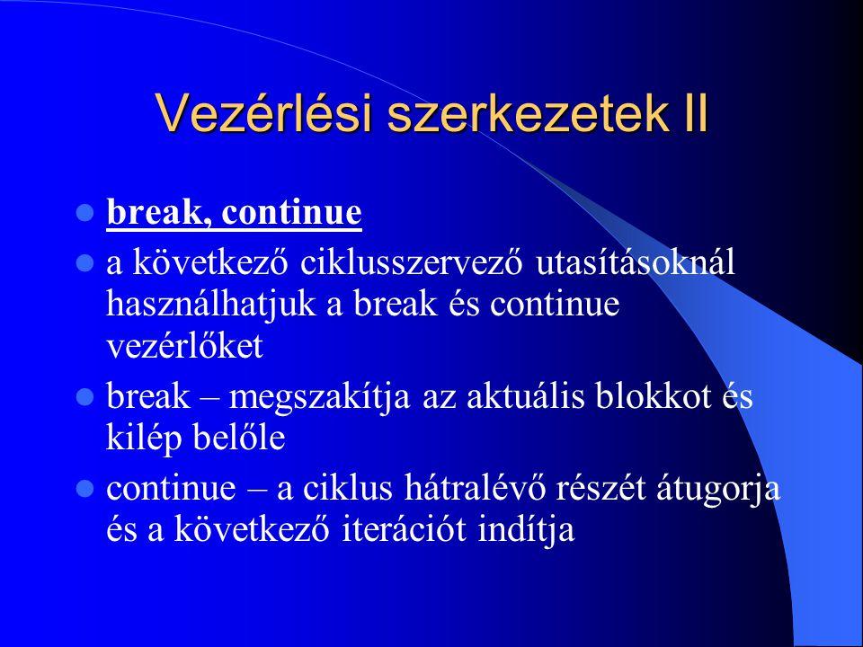 Vezérlési szerkezetek II break, continue a következő ciklusszervező utasításoknál használhatjuk a break és continue vezérlőket break – megszakítja az aktuális blokkot és kilép belőle continue – a ciklus hátralévő részét átugorja és a következő iterációt indítja