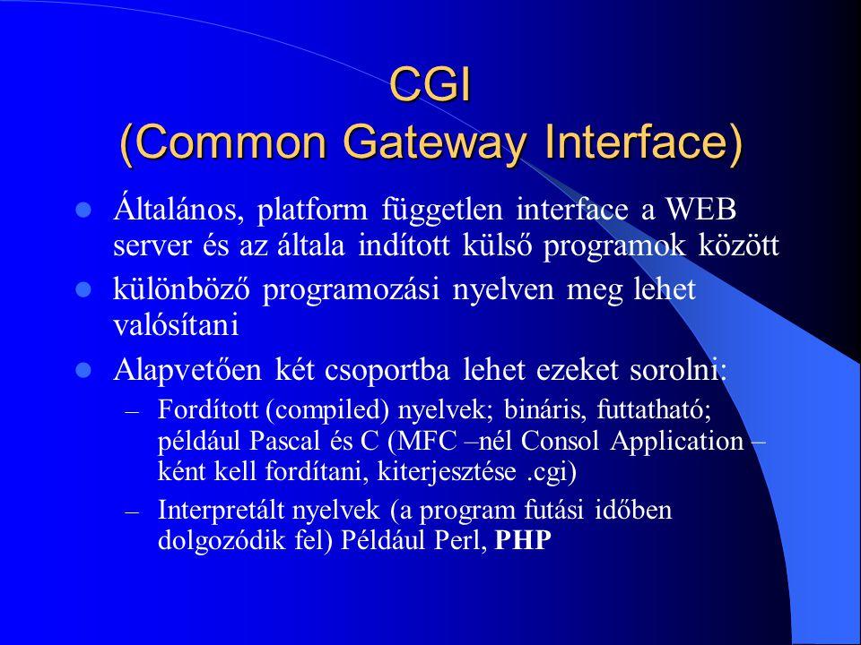 CGI (Common Gateway Interface) Általános, platform független interface a WEB server és az általa indított külső programok között különböző programozási nyelven meg lehet valósítani Alapvetően két csoportba lehet ezeket sorolni: – Fordított (compiled) nyelvek; bináris, futtatható; például Pascal és C (MFC –nél Consol Application – ként kell fordítani, kiterjesztése.cgi) – Interpretált nyelvek (a program futási időben dolgozódik fel) Például Perl, PHP