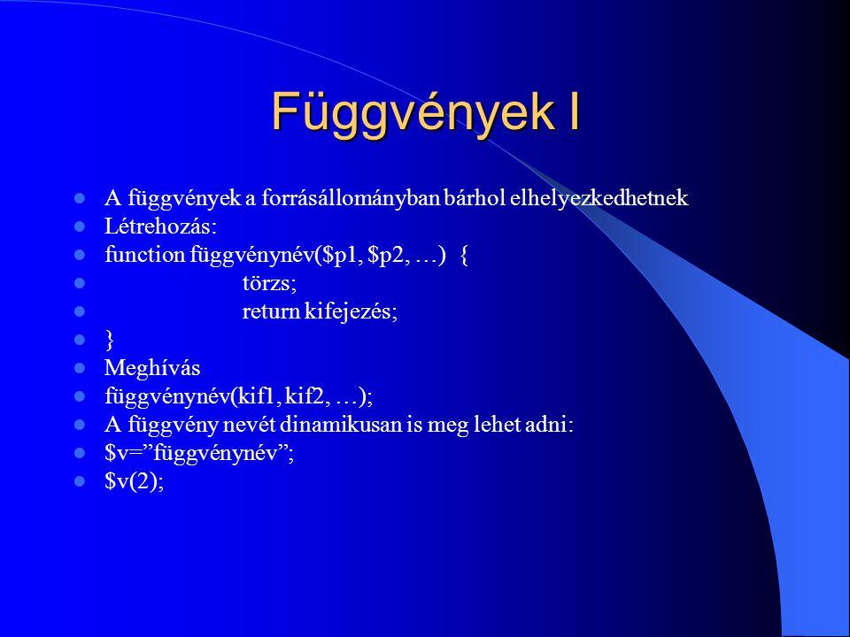 Függvények I A függvények a forrásállományban bárhol elhelyezkedhetnek Létrehozás: function függvénynév($p1, $p2, …) { törzs; return kifejezés; } Meghívás függvénynév(kif1, kif2, …); A függvény nevét dinamikusan is meg lehet adni: $v= függvénynév ; $v(2);