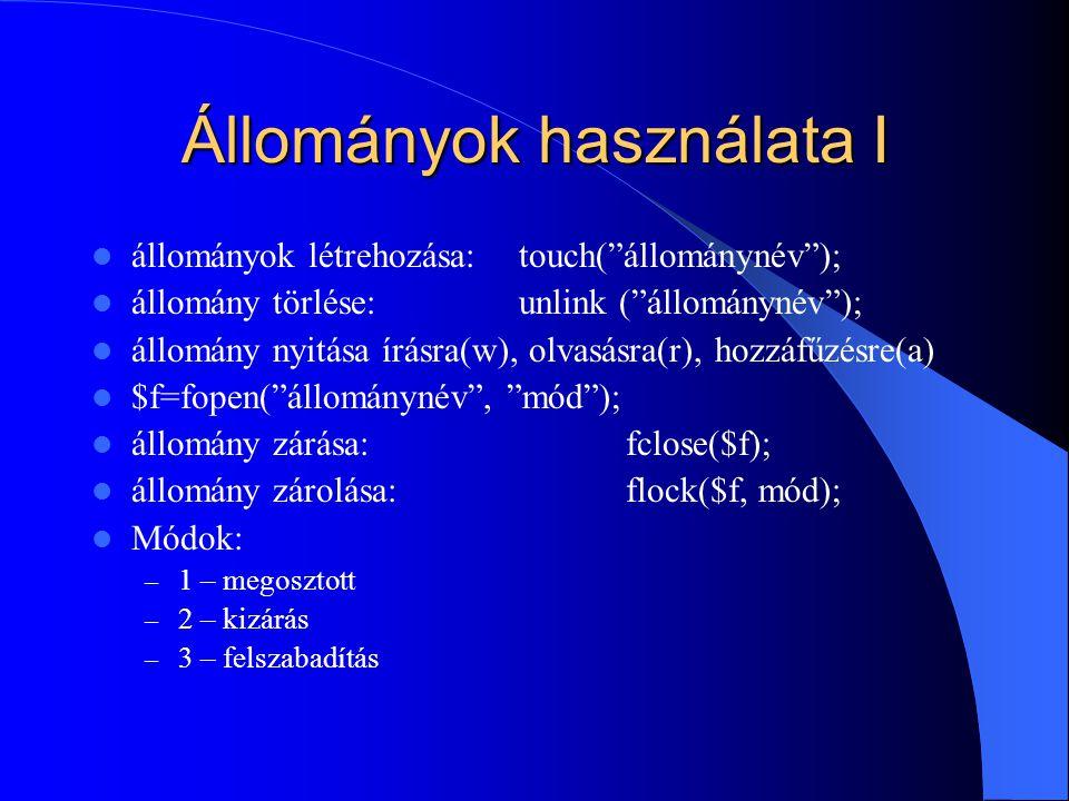 Állományok használata I állományok létrehozása:touch( állománynév ); állomány törlése: unlink ( állománynév ); állomány nyitása írásra(w), olvasásra(r), hozzáfűzésre(a) $f=fopen( állománynév , mód ); állomány zárása:fclose($f); állomány zárolása: flock($f, mód); Módok: – 1 – megosztott – 2 – kizárás – 3 – felszabadítás