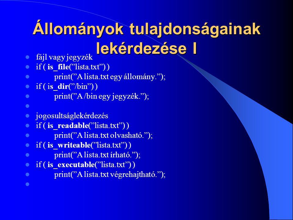 Állományok tulajdonságainak lekérdezése I fájl vagy jegyzék if ( is_file( lista.txt ) ) print( A lista.txt egy állomány. ); if ( is_dir( /bin ) ) print( A /bin egy jegyzék. ); jogosultságlekérdezés if ( is_readable( lista.txt ) ) print( A lista.txt olvasható. ); if ( is_writeable( lista.txt ) ) print( A lista.txt írható. ); if ( is_executable( lista.txt ) ) print( A lista.txt végrehajtható. );