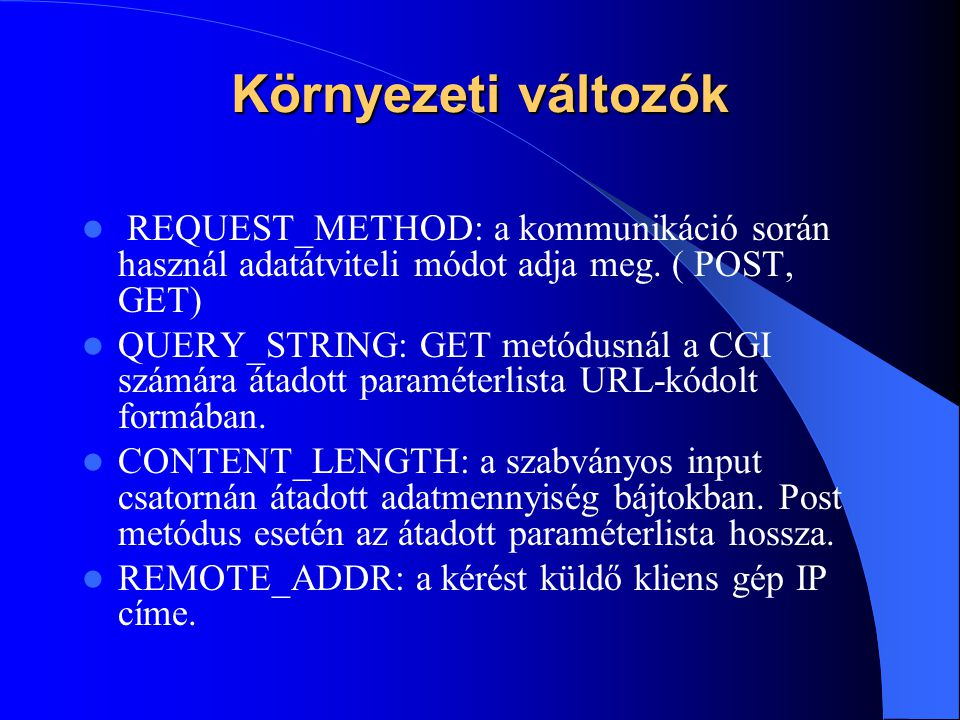 Környezeti változók REQUEST_METHOD: a kommunikáció során használ adatátviteli módot adja meg. ( POST, GET) QUERY_STRING: GET metódusnál a CGI számára