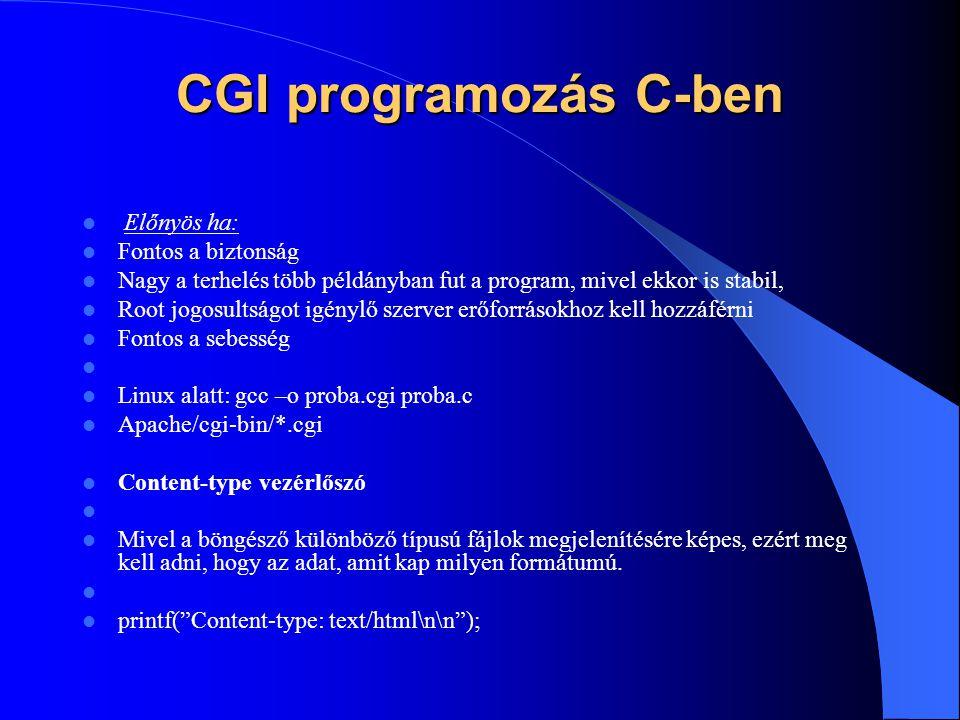 CGI programozás C-ben Előnyös ha: Fontos a biztonság Nagy a terhelés több példányban fut a program, mivel ekkor is stabil, Root jogosultságot igénylő szerver erőforrásokhoz kell hozzáférni Fontos a sebesség Linux alatt: gcc –o proba.cgi proba.c Apache/cgi-bin/*.cgi Content-type vezérlőszó Mivel a böngésző különböző típusú fájlok megjelenítésére képes, ezért meg kell adni, hogy az adat, amit kap milyen formátumú.