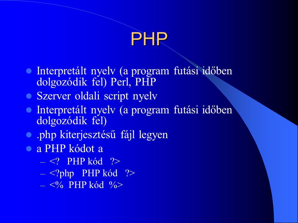 PHP Interpretált nyelv (a program futási időben dolgozódik fel) Perl, PHP Szerver oldali script nyelv Interpretált nyelv (a program futási időben dolgozódik fel).php kiterjesztésű fájl legyen a PHP kódot a –
