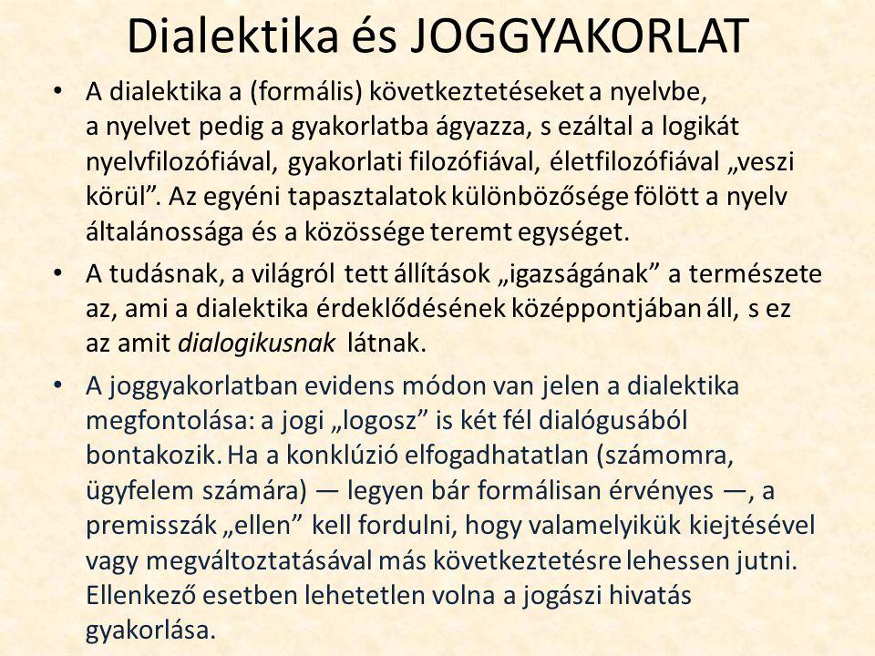 """Dialektika és JOGGYAKORLAT A dialektika a (formális) következtetéseket a nyelvbe, a nyelvet pedig a gyakorlatba ágyazza, s ezáltal a logikát nyelvfilozófiával, gyakorlati filozófiával, életfilozófiával """"veszi körül ."""