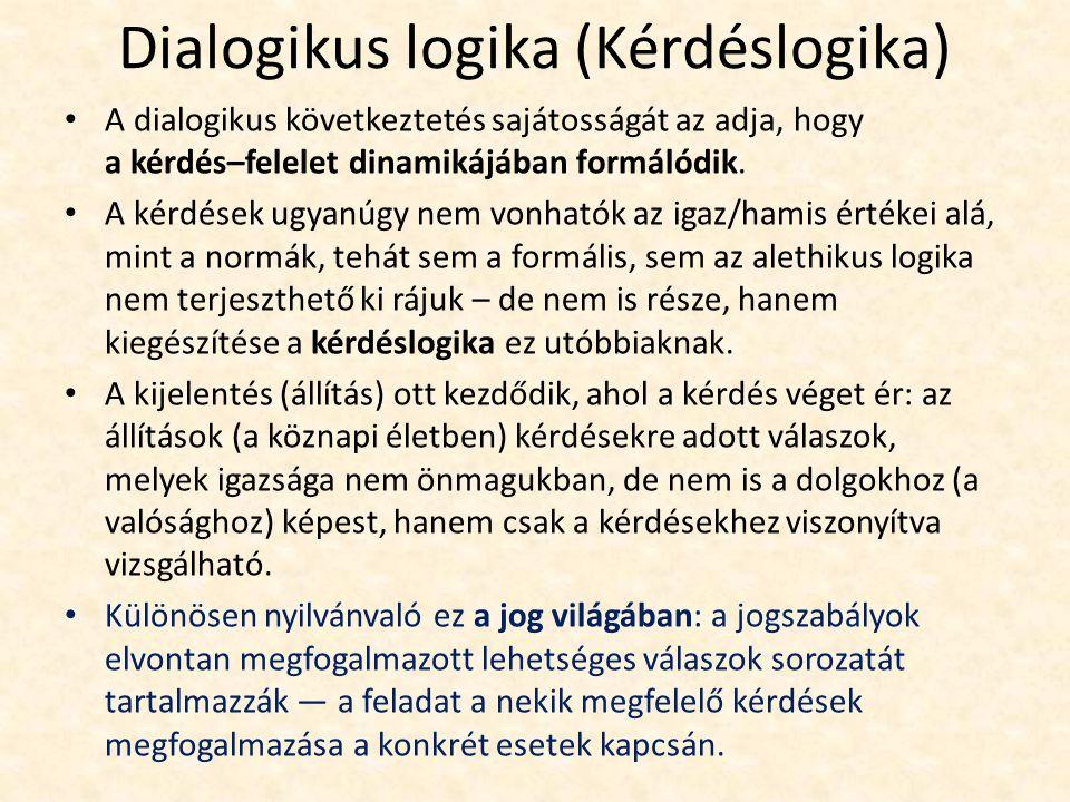 Dialogikus logika (Kérdéslogika) A dialogikus következtetés sajátosságát az adja, hogy a kérdés–felelet dinamikájában formálódik.