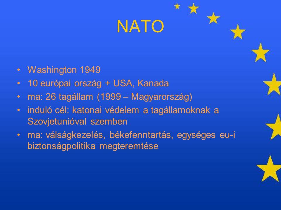 NATO Washington 1949 10 európai ország + USA, Kanada ma: 26 tagállam (1999 – Magyarország) induló cél: katonai védelem a tagállamoknak a Szovjetunióva