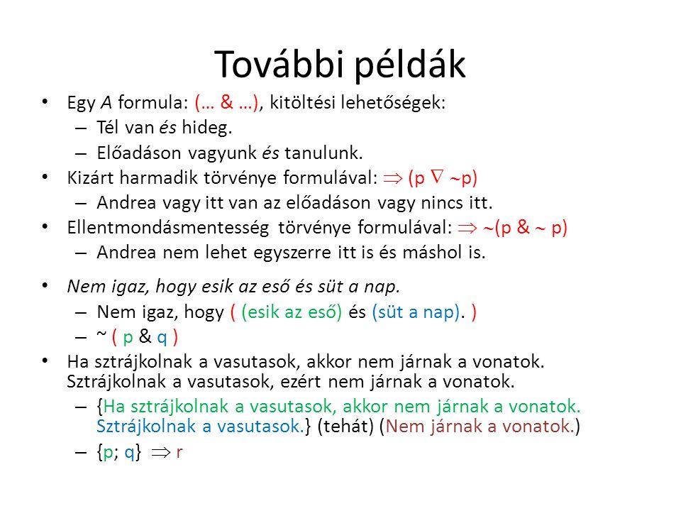 További példák Egy A formula: (… & …), kitöltési lehetőségek: – Tél van és hideg. – Előadáson vagyunk és tanulunk. Kizárt harmadik törvénye formulával