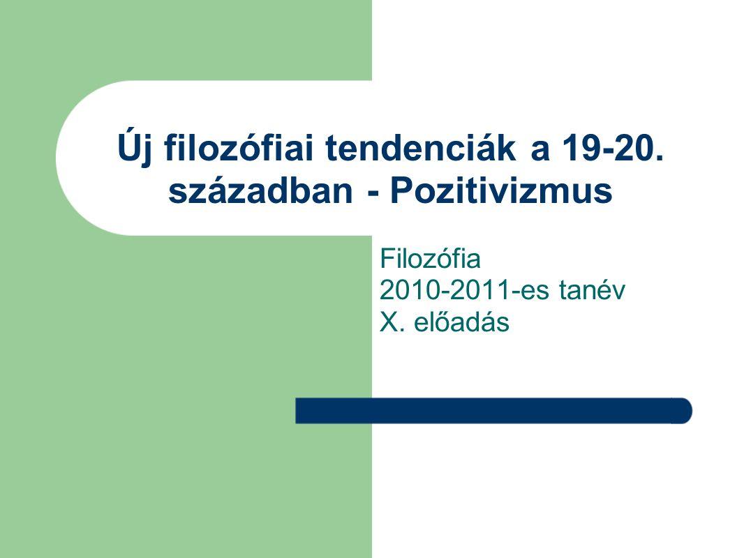 Új filozófiai tendenciák a 19-20. században - Pozitivizmus Filozófia 2010-2011-es tanév X. előadás