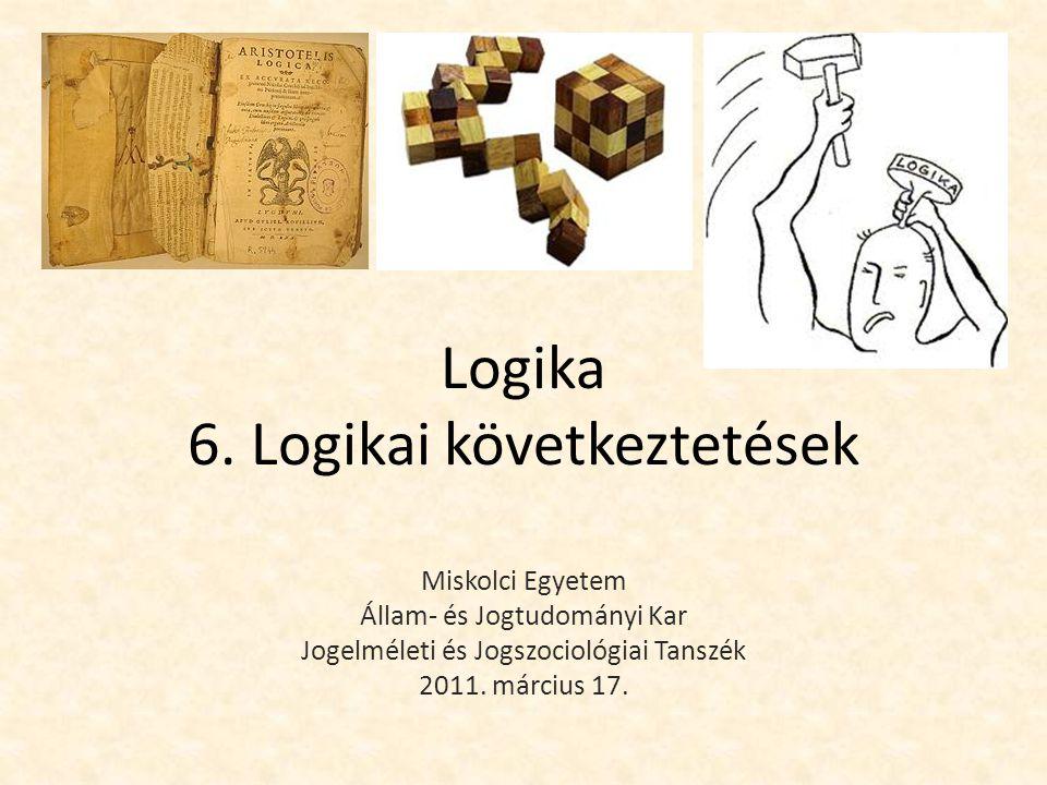 Logika 6. Logikai következtetések Miskolci Egyetem Állam- és Jogtudományi Kar Jogelméleti és Jogszociológiai Tanszék 2011. március 17.