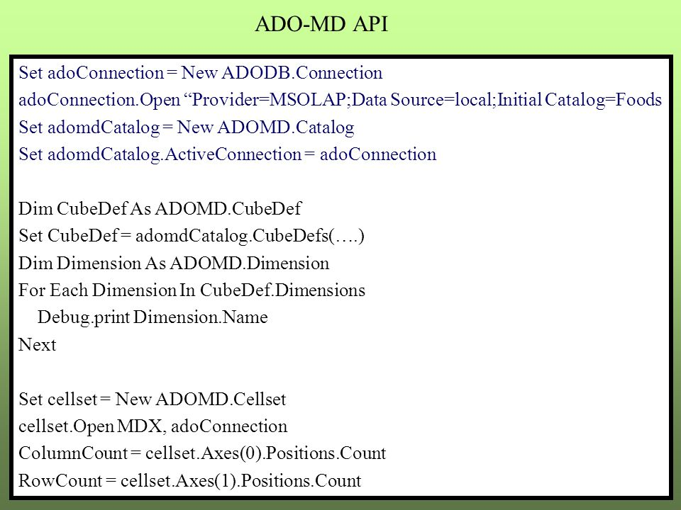 ADO-MD API Set adoConnection = New ADODB.Connection adoConnection.Open Provider=MSOLAP;Data Source=local;Initial Catalog=Foods Set adomdCatalog = New ADOMD.Catalog Set adomdCatalog.ActiveConnection = adoConnection Dim CubeDef As ADOMD.CubeDef Set CubeDef = adomdCatalog.CubeDefs(….) Dim Dimension As ADOMD.Dimension For Each Dimension In CubeDef.Dimensions Debug.print Dimension.Name Next Set cellset = New ADOMD.Cellset cellset.Open MDX, adoConnection ColumnCount = cellset.Axes(0).Positions.Count RowCount = cellset.Axes(1).Positions.Count