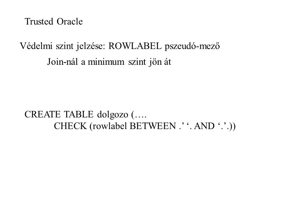 Trusted Oracle Védelmi szint jelzése: ROWLABEL pszeudó-mező Join-nál a minimum szint jön át CREATE TABLE dolgozo (…. CHECK (rowlabel BETWEEN.' '. AND