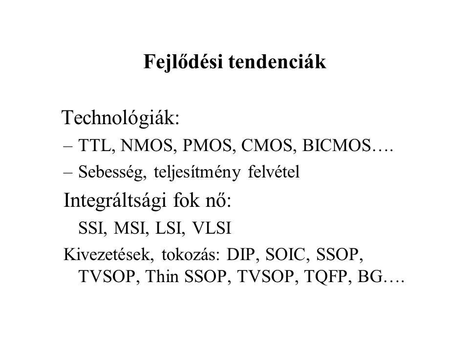 Fejlődési tendenciák Technológiák: –TTL, NMOS, PMOS, CMOS, BICMOS…. –Sebesség, teljesítmény felvétel Integráltsági fok nő: SSI, MSI, LSI, VLSI Kivezet