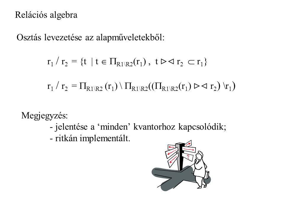 Relációs algebra Osztás levezetése az alapműveletekből: r 1 / r 2 = {t | t   R1\R2 (r 1 ), t  r 2  r 1 } r 1 / r 2 =  R1\R2 (r 1 ) \  R1\R2 ((  R1\R2 (r 1 )  r 2 ) \r 1 ) Megjegyzés: - jelentése a 'minden' kvantorhoz kapcsolódik; - ritkán implementált.