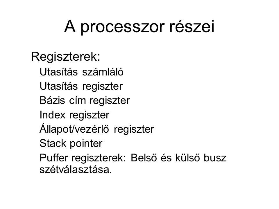 A processzor részei Regiszterek: Utasítás számláló Utasítás regiszter Bázis cím regiszter Index regiszter Állapot/vezérlő regiszter Stack pointer Puff